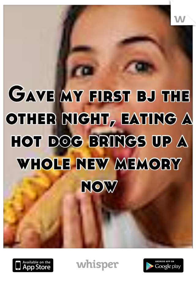 Gave my first bj the other night, eating a hot dog brings up a whole new memory now