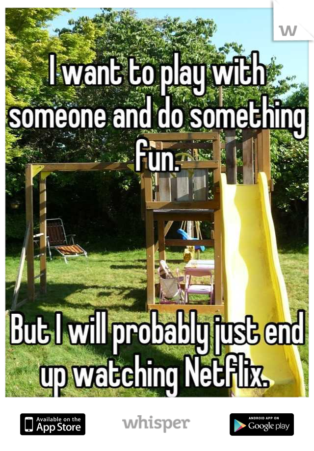 I want to play with someone and do something fun.     But I will probably just end up watching Netflix.