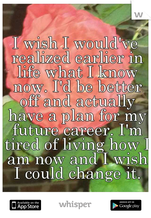 I wish I would've realized earlier in life what I know now. I'd be better off and actually have a plan for my future career. I'm tired of living how I am now and I wish I could change it.