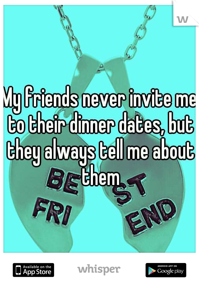 My friends never invite me to their dinner dates, but they always tell me about them