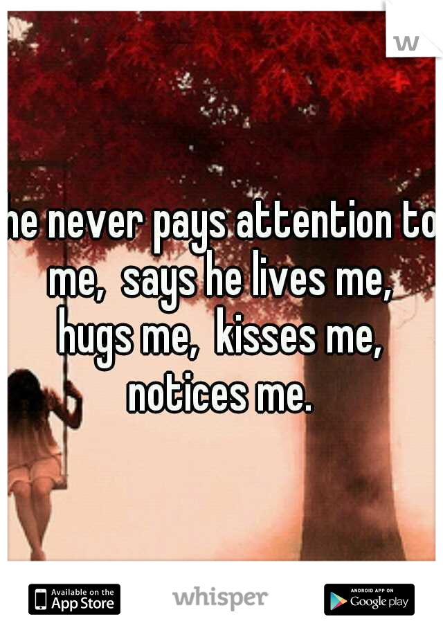he never pays attention to me,  says he lives me,  hugs me,  kisses me,  notices me.