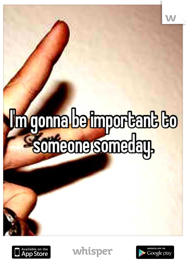 I'm gonna be important to someone someday.