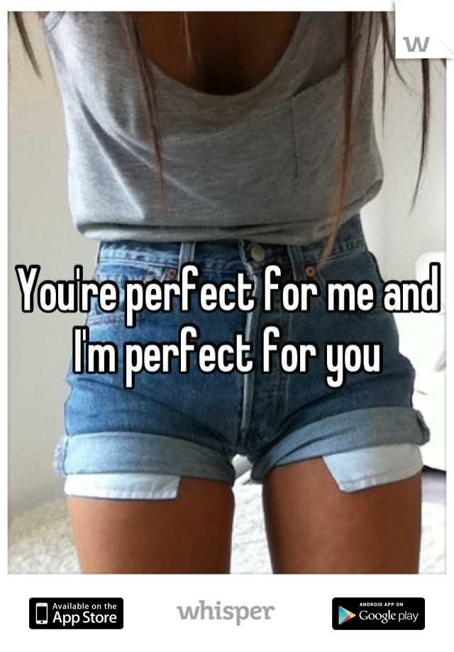You're perfect for me and I'm perfect for you