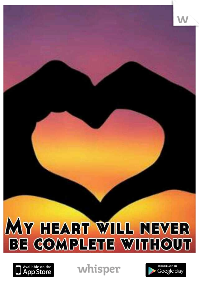 My heart will never be complete without you...