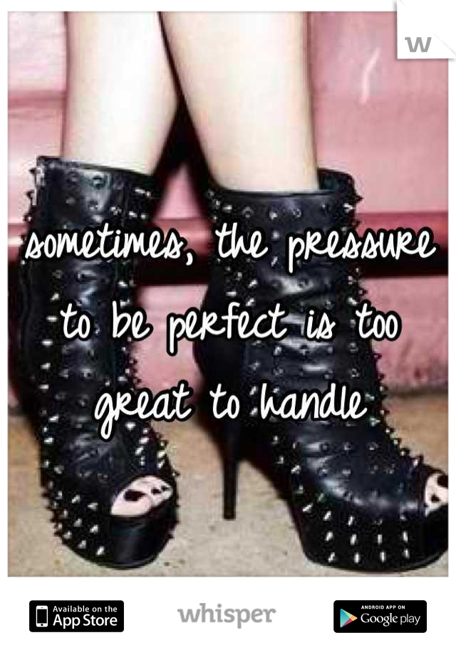 sometimes, the pressure to be perfect is too great to handle