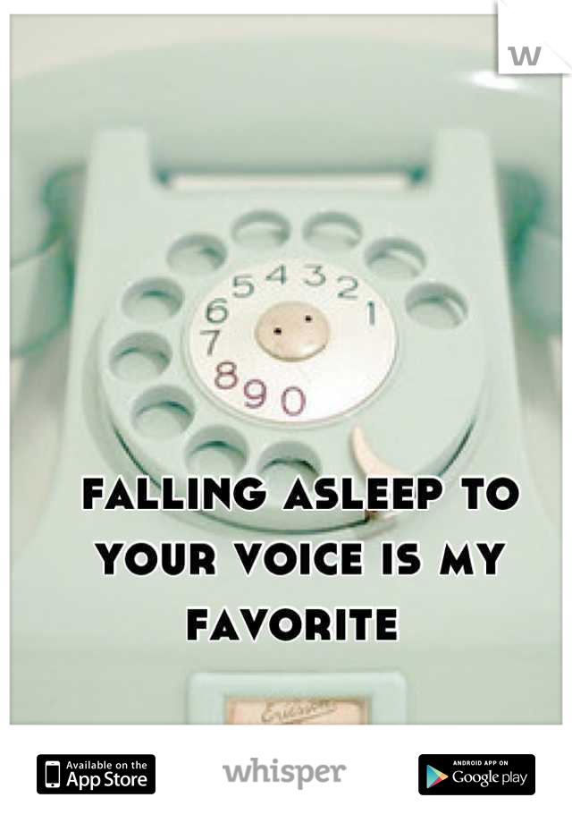 falling asleep to your voice is my favorite