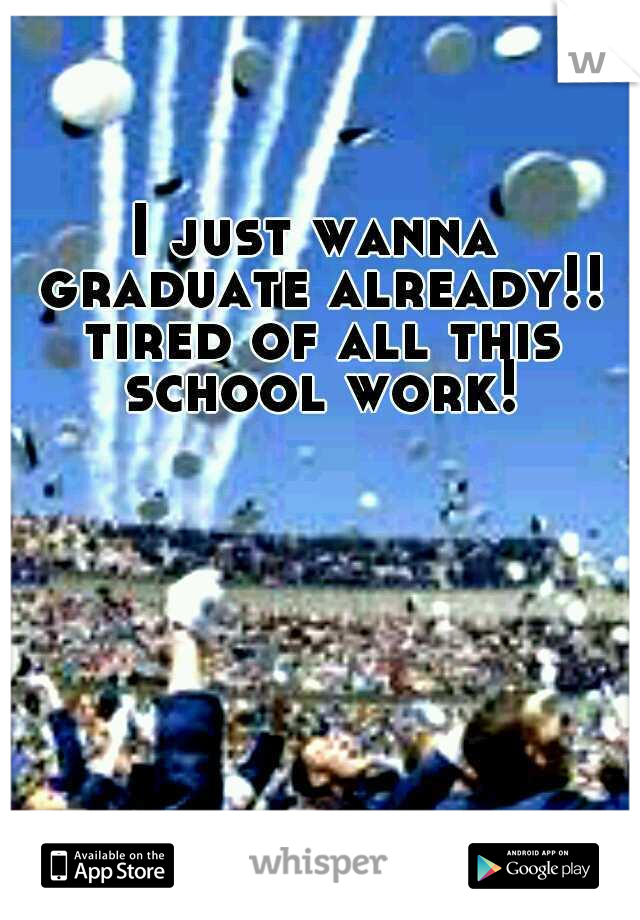 I just wanna graduate already!! tired of all this school work!