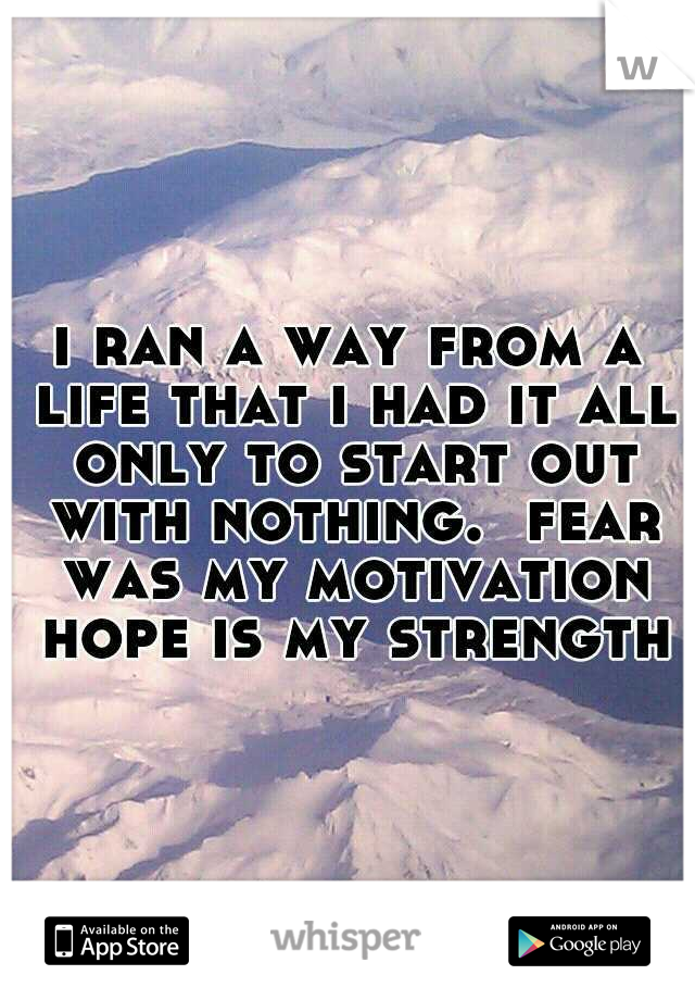 i ran a way from a life that i had it all only to start out with nothing.  fear was my motivation hope is my strength