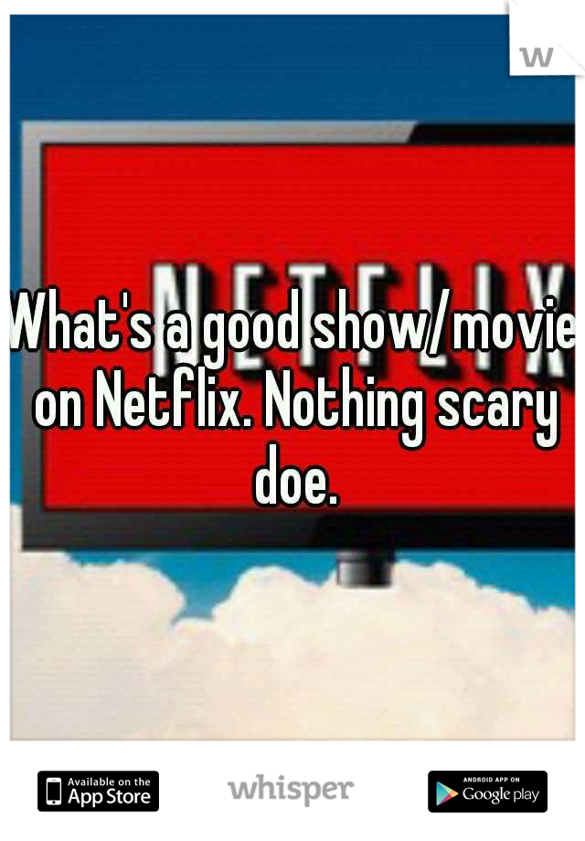 What's a good show/movie on Netflix. Nothing scary doe.