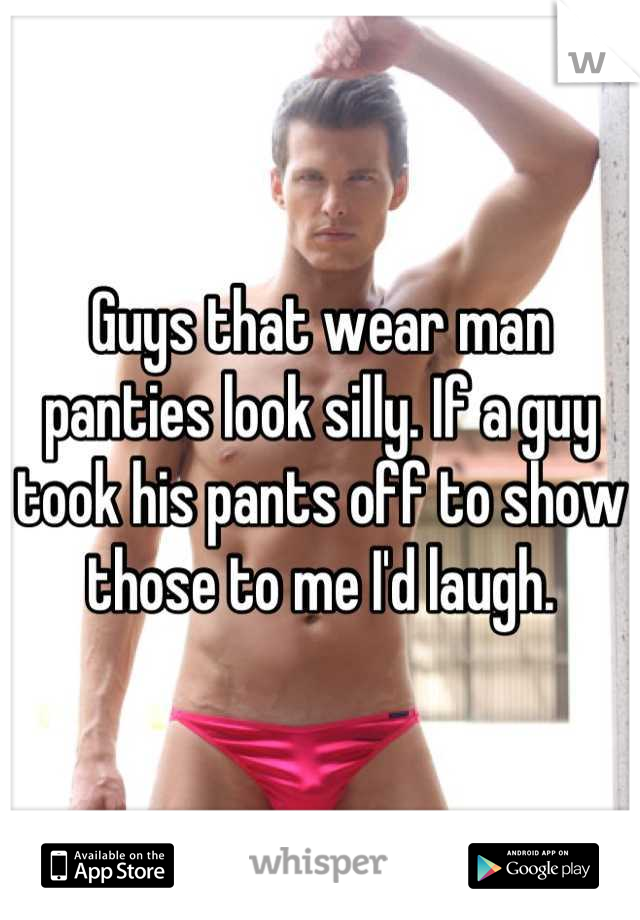 Guys that wear man panties look silly. If a guy took his pants off to show those to me I'd laugh.