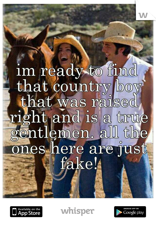 im ready to find that country boy that was raised right and is a true gentlemen. all the ones here are just fake!