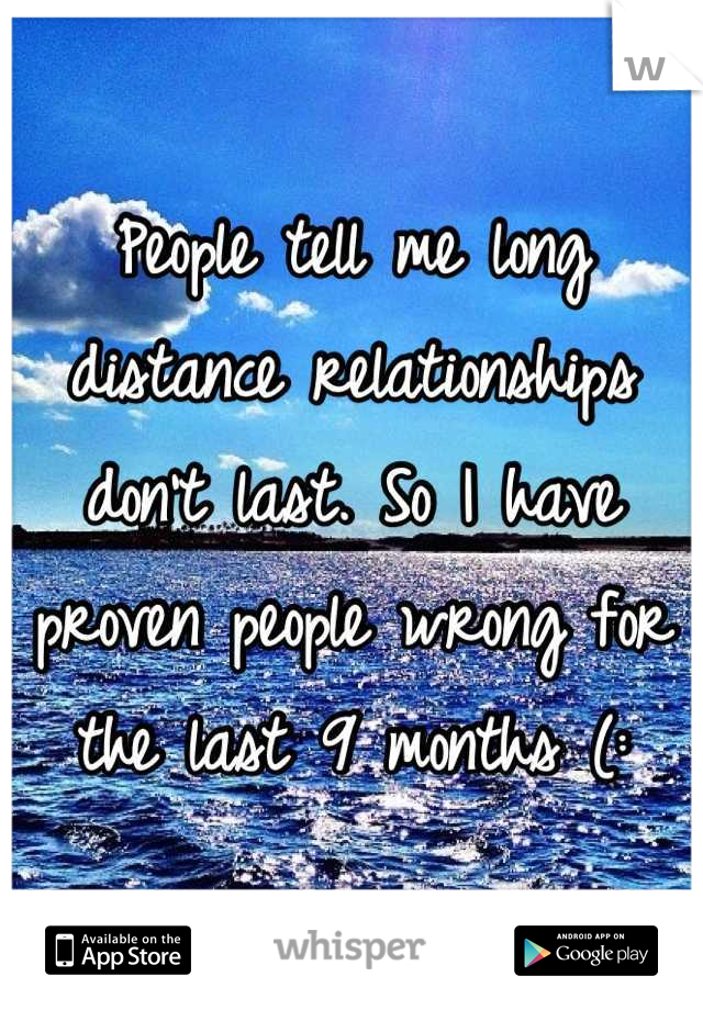 People tell me long distance relationships don't last. So I have proven people wrong for the last 9 months (: