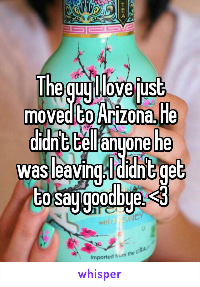The guy I love just moved to Arizona. He didn't tell anyone he was leaving. I didn't get to say goodbye. <\3