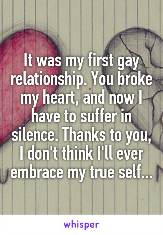 It was my first gay relationship. You broke my heart, and now I have to suffer in silence. Thanks to you, I don't think I'll ever embrace my true self...