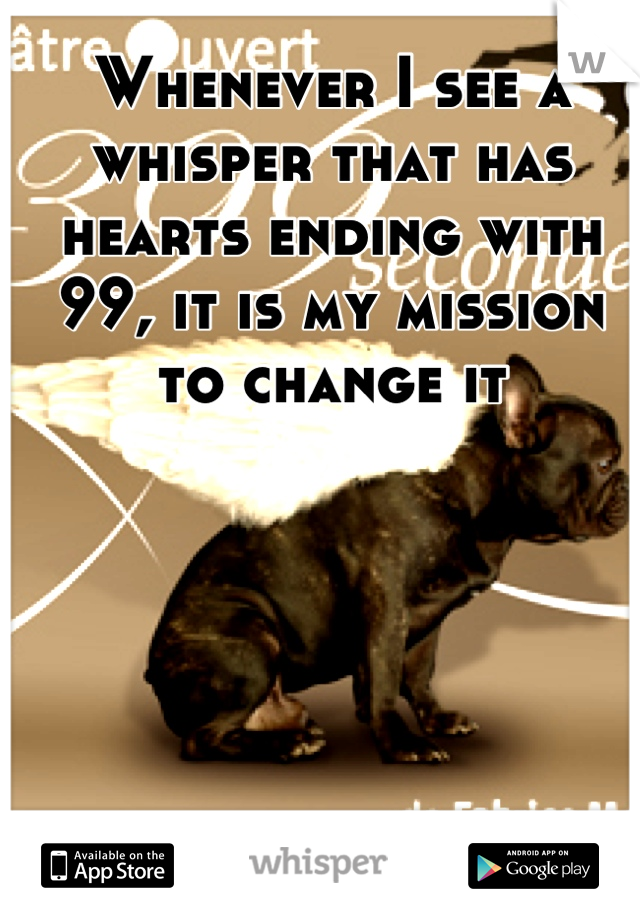 Whenever I see a whisper that has hearts ending with 99, it is my mission to change it
