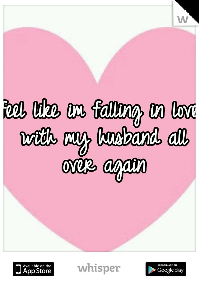 feel like im falling in love with my husband all over again
