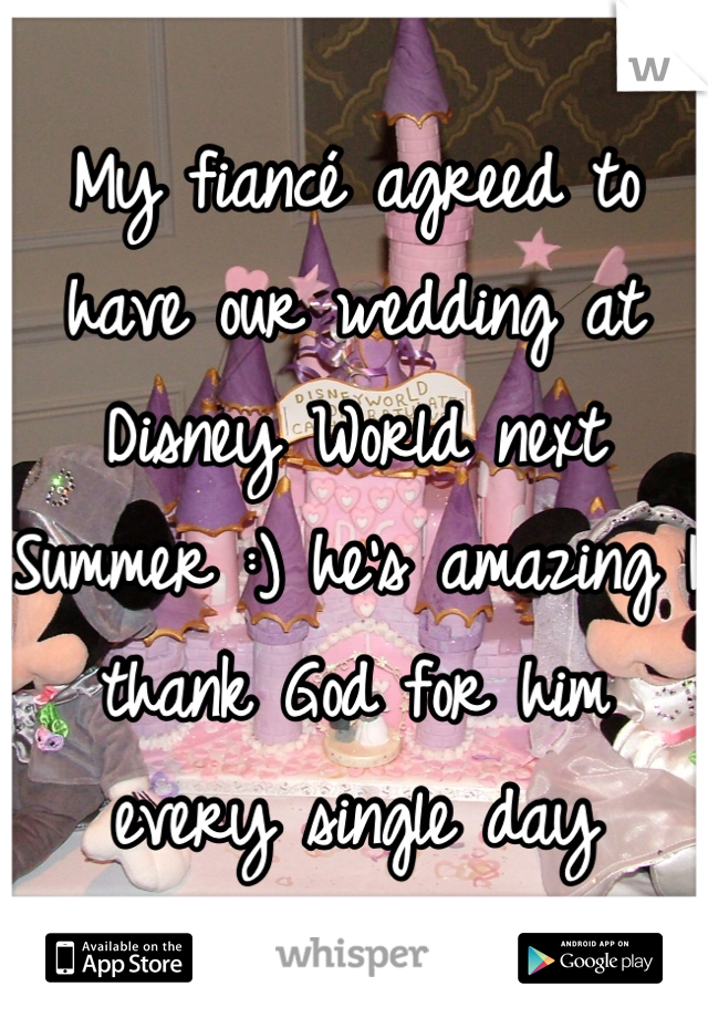 My fiancé agreed to have our wedding at Disney World next Summer :) he's amazing I thank God for him every single day