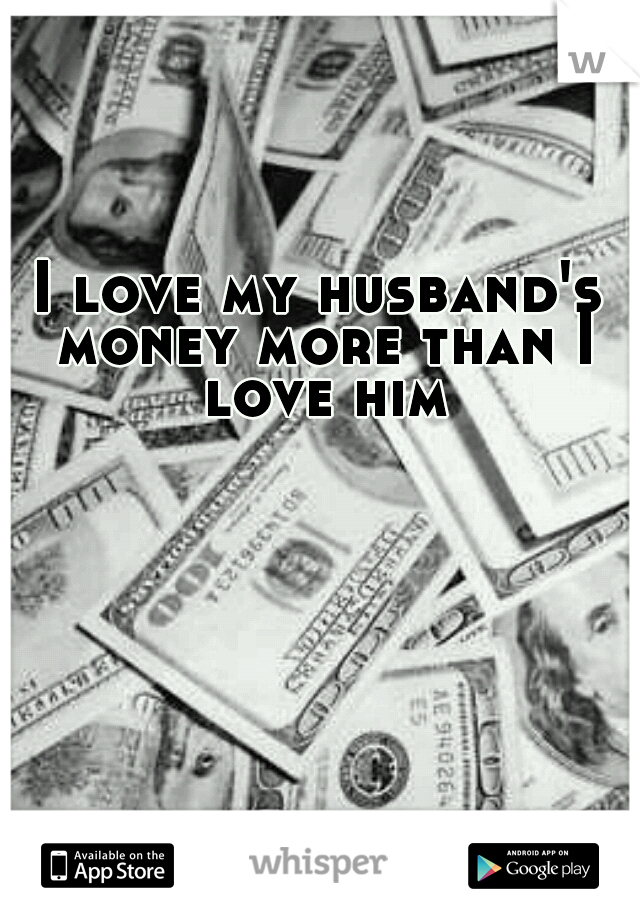 I love my husband's money more than I love him