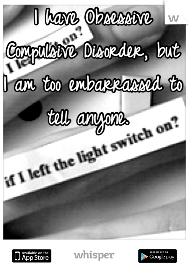 I have Obsessive Compulsive Disorder, but I am too embarrassed to tell anyone.