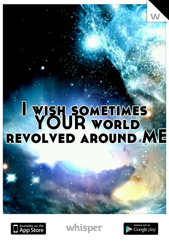 I wish sometimes YOUR world revolved around ME.