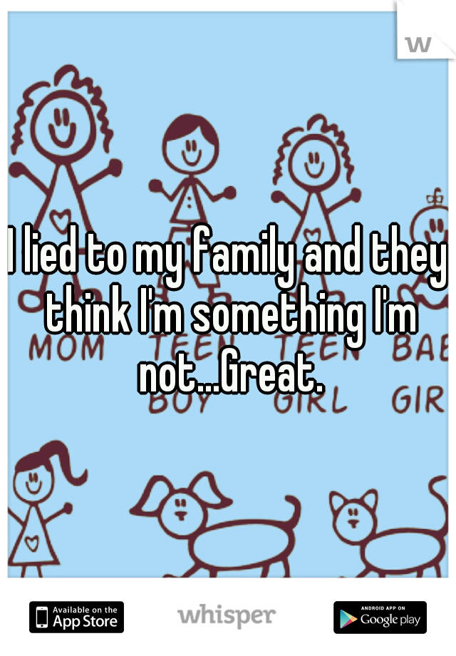 I lied to my family and they think I'm something I'm not...Great.