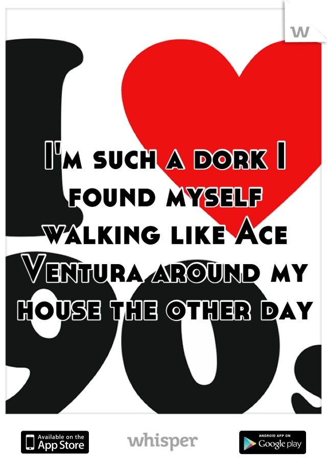 I'm such a dork I found myself walking like Ace Ventura around my house the other day