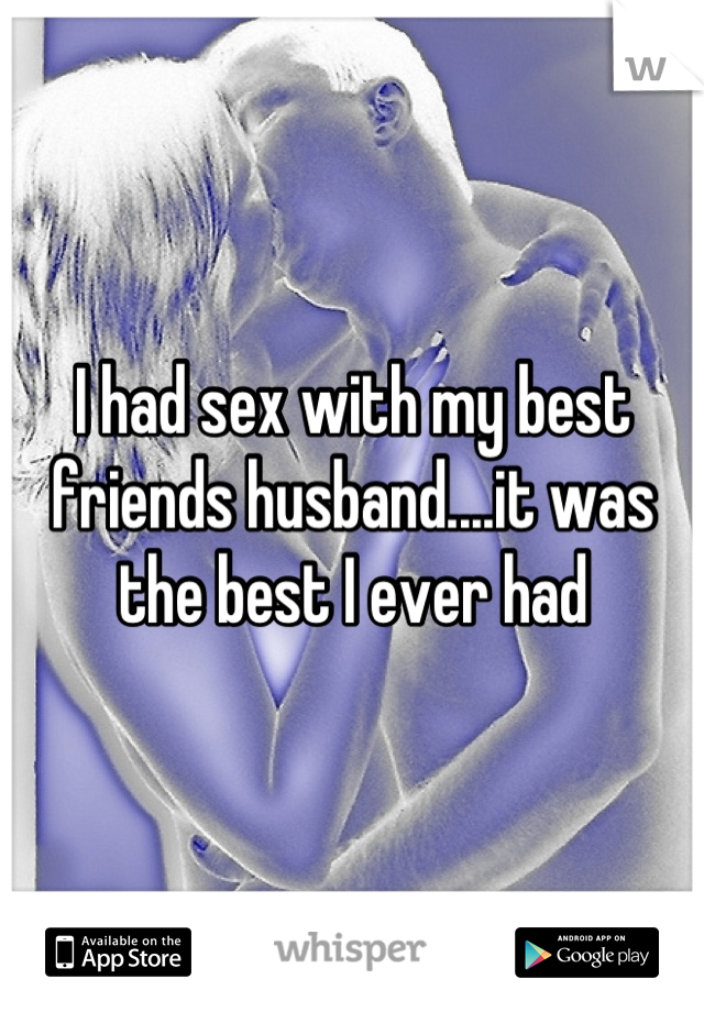 I had sex with my best friends husband....it was the best I ever had