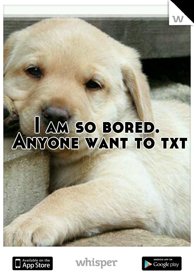 I am so bored. Anyone want to txt