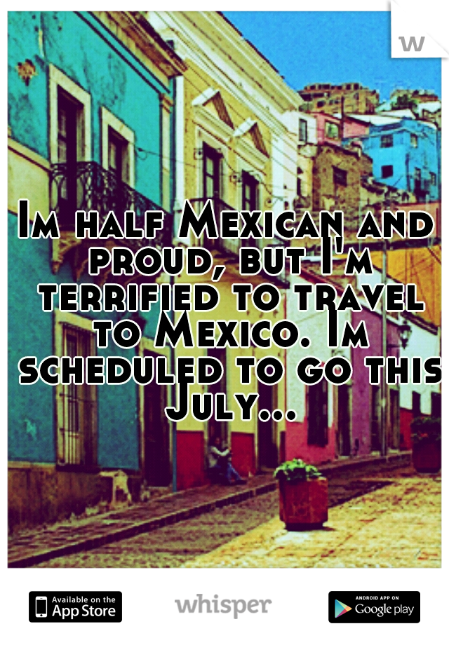 Im half Mexican and proud, but I'm terrified to travel to Mexico. Im scheduled to go this July...