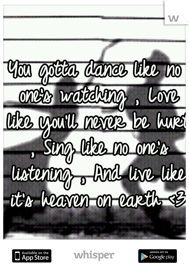You gotta dance like no one's watching , Love like you'll never be hurt , Sing like no one's listening , And live like it's heaven on earth <3