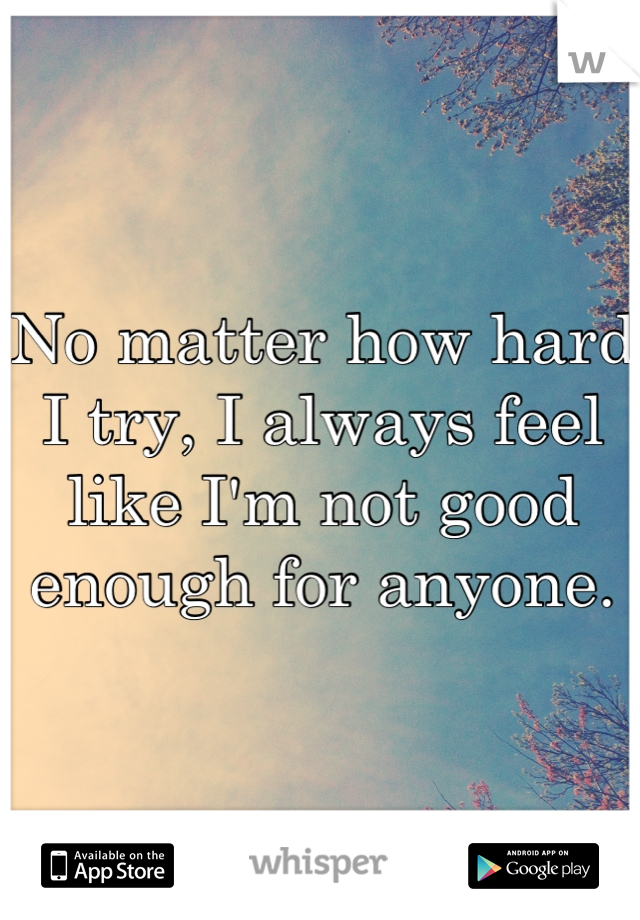 No matter how hard I try, I always feel like I'm not good enough for anyone.