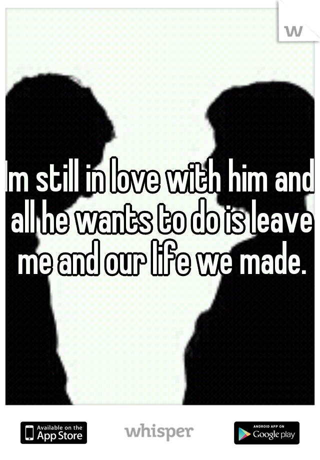 Im still in love with him and all he wants to do is leave me and our life we made.