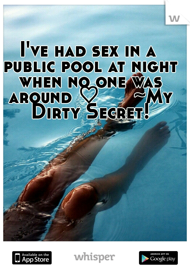 I've had sex in a public pool at night when no one was around ♡      ~My Dirty Secret!