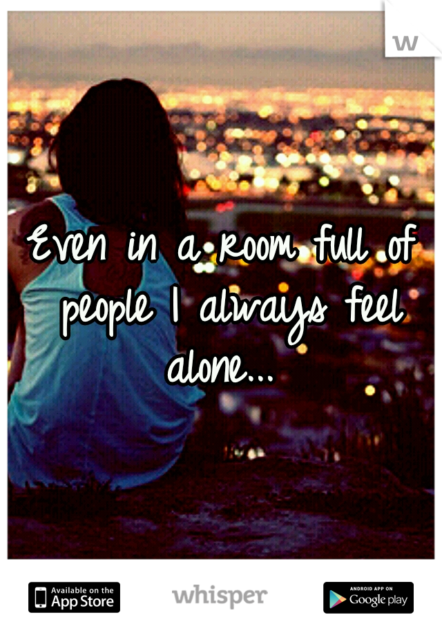 Even in a room full of people I always feel alone...