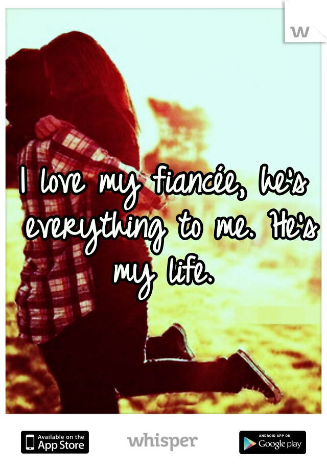 I love my fiancée, he's everything to me. He's my life.