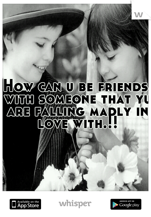 How can u be friends with someone that yu are falling madly in love with.!!