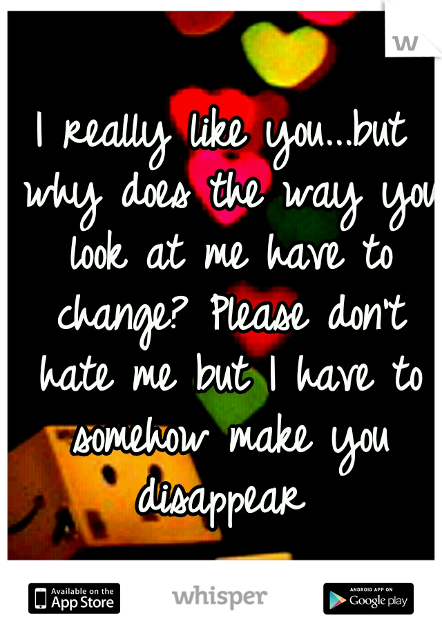 I really like you...but why does the way you look at me have to change? Please don't hate me but I have to somehow make you disappear