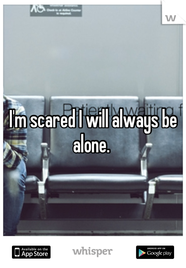 I'm scared I will always be alone.