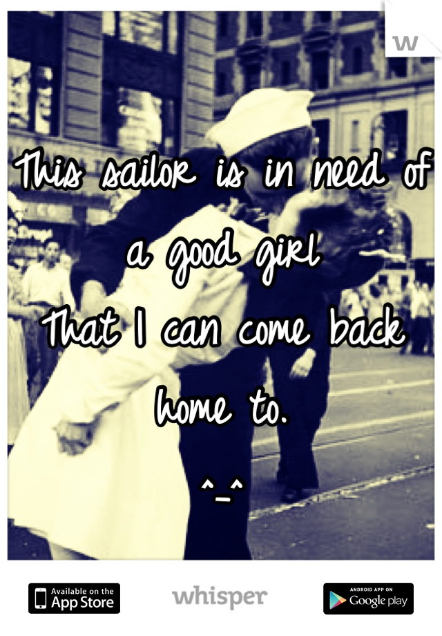 This sailor is in need of a good girl  That I can come back home to. ^_^