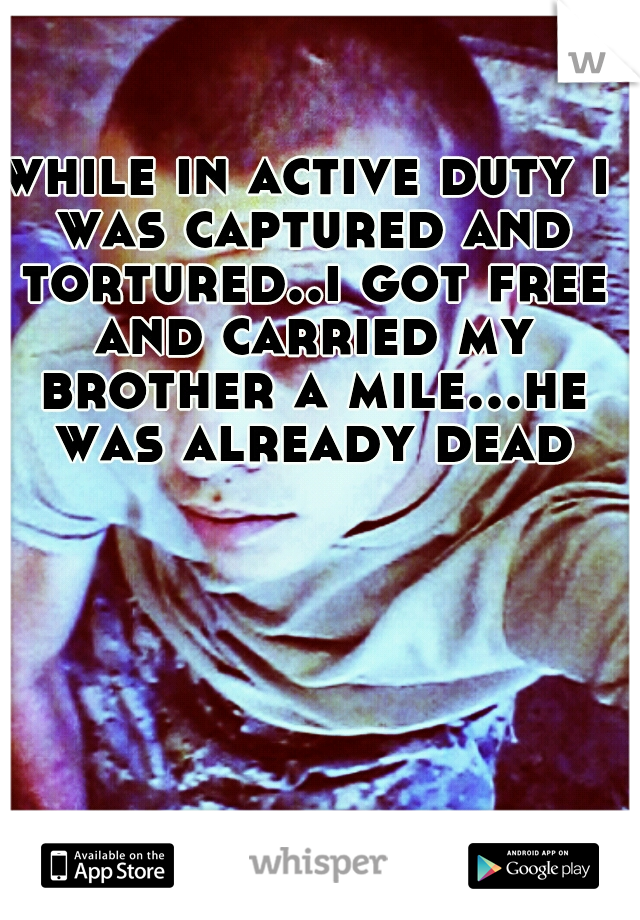 while in active duty i was captured and tortured..i got free and carried my brother a mile...he was already dead