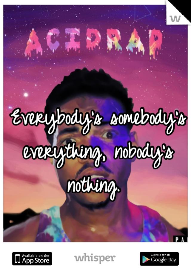 Everybody's somebody's everything, nobody's nothing.