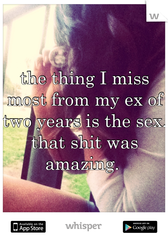 the thing I miss most from my ex of two years is the sex. that shit was amazing.