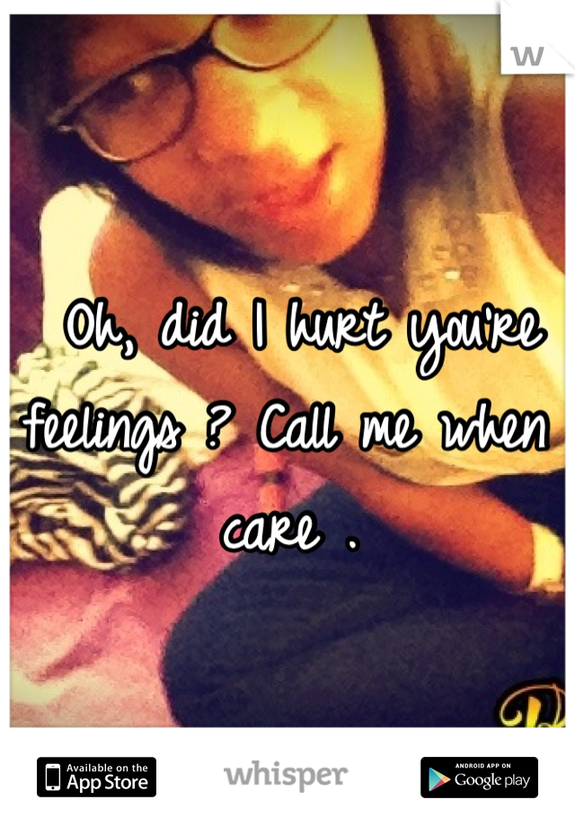 Oh, did I hurt you're feelings ? Call me when I care .