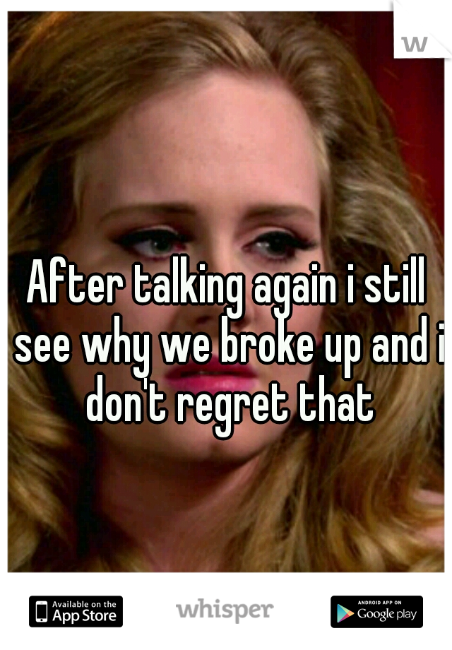 After talking again i still see why we broke up and i don't regret that