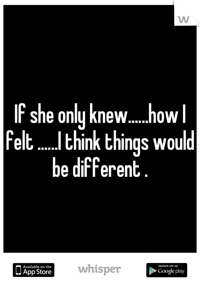 If she only knew......how I felt ......I think things would be different .