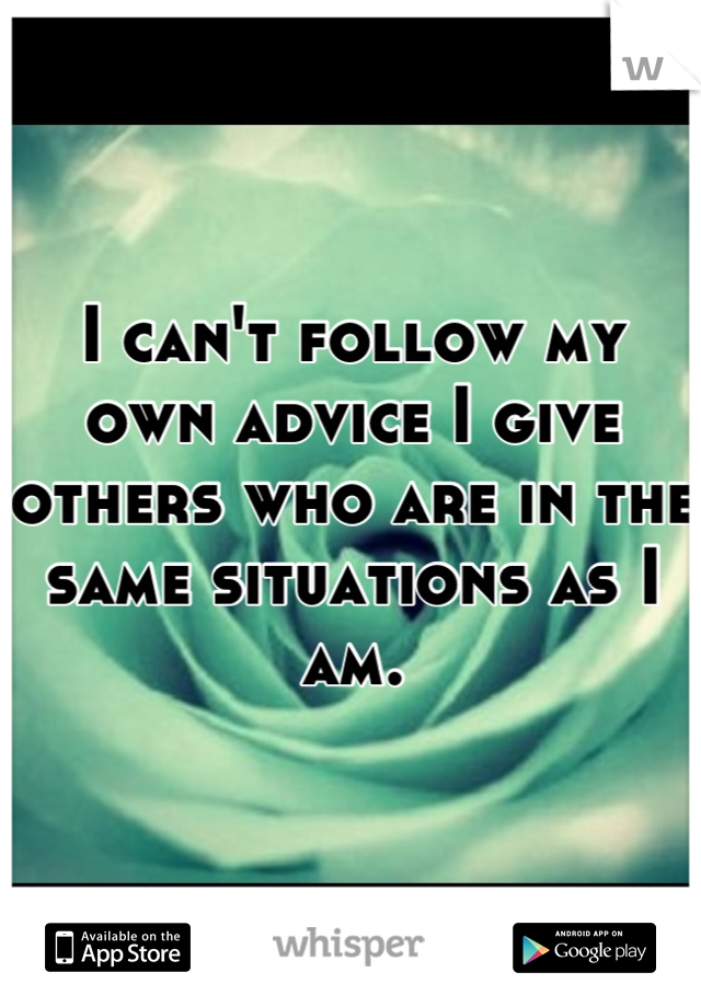 I can't follow my own advice I give others who are in the same situations as I am.