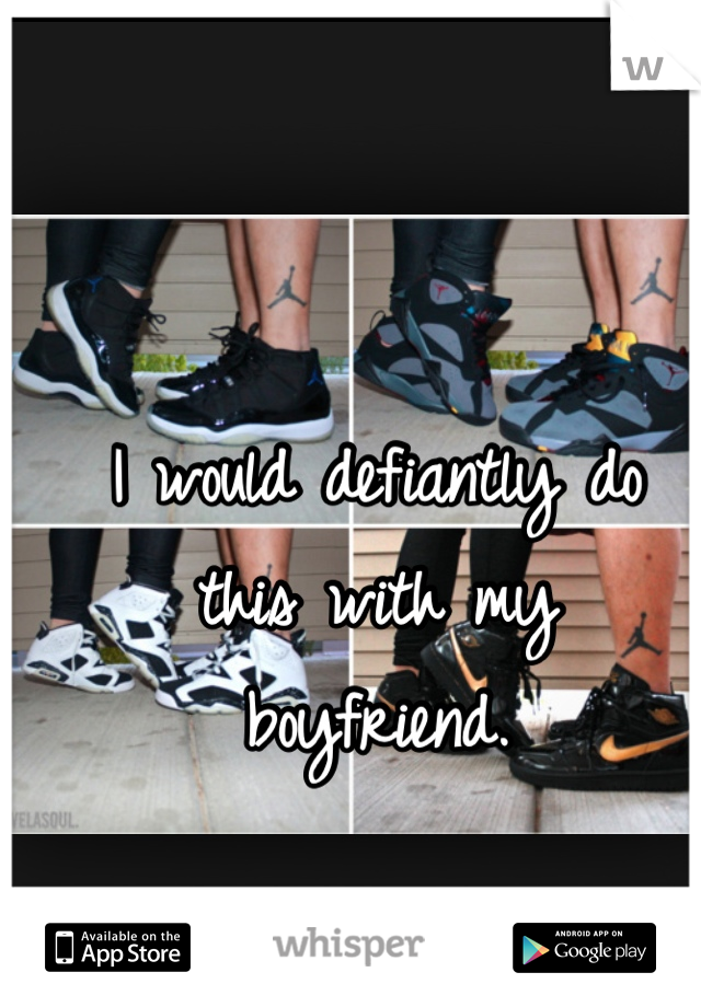 I would defiantly do this with my  boyfriend.