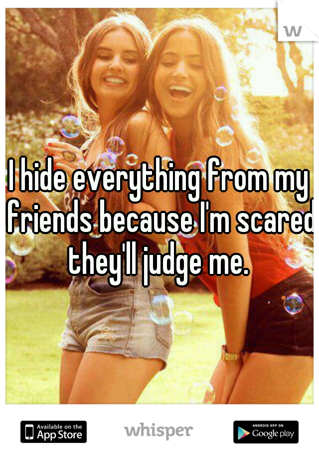 I hide everything from my friends because I'm scared they'll judge me.