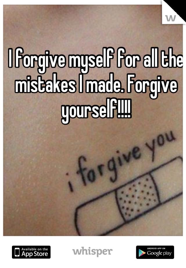 I forgive myself for all the mistakes I made. Forgive yourself!!!!