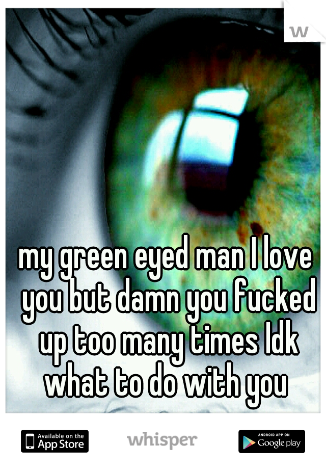 my green eyed man I love you but damn you fucked up too many times Idk what to do with you